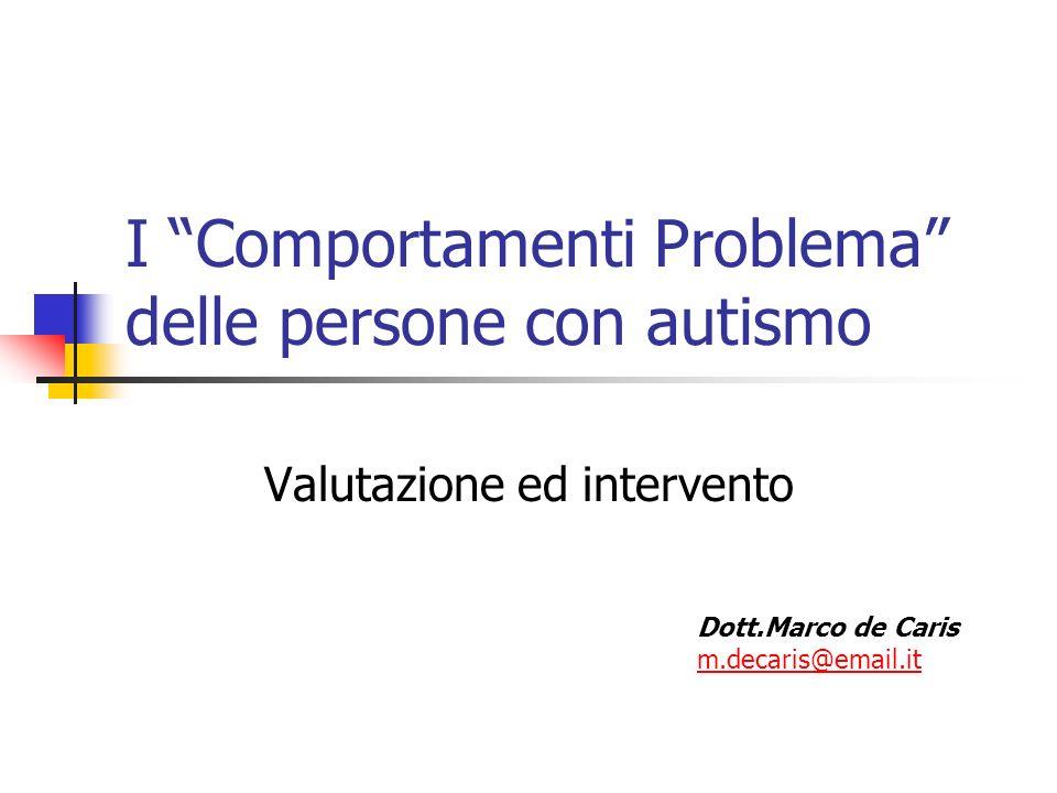 I Comportamenti Problema delle persone con autismo Valutazione ed intervento Dott.Marco de Caris m.decaris@email.it