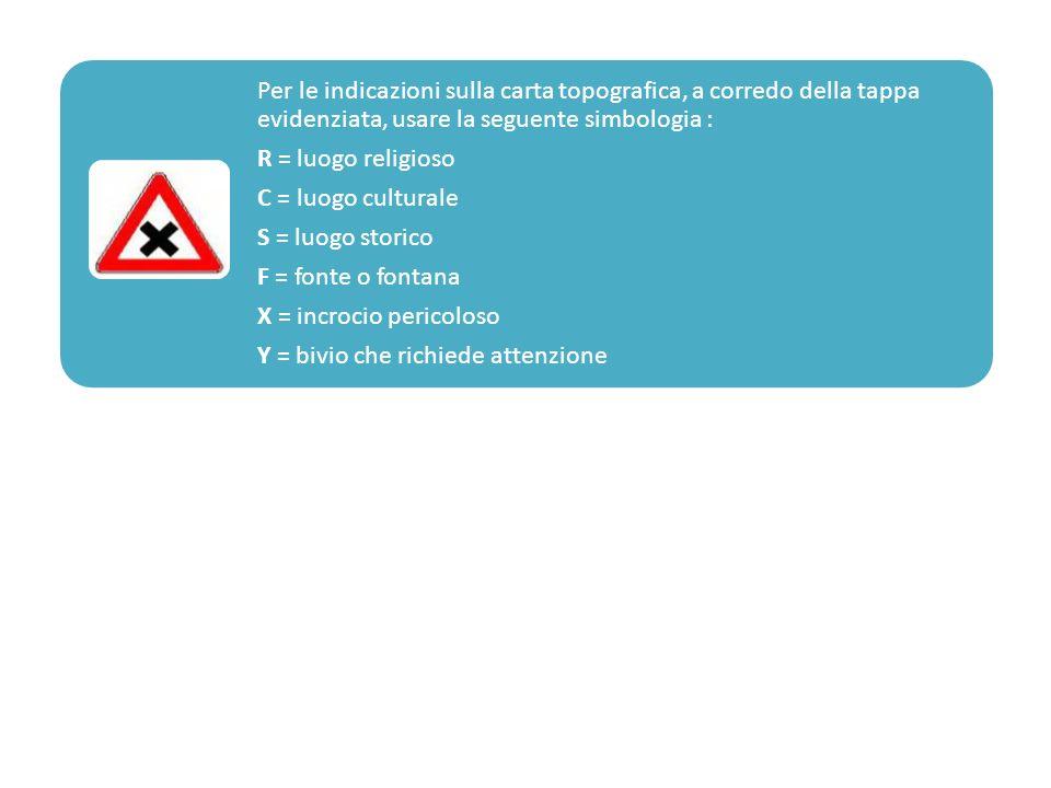 Per le indicazioni sulla carta topografica, a corredo della tappa evidenziata, usare la seguente simbologia : R = luogo religioso C = luogo culturale
