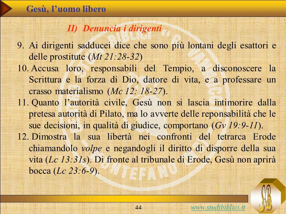 www.studibiblici.it 44 Gesù, luomo libero II) Denuncia i dirigenti 9.Ai dirigenti sadducei dice che sono più lontani degli esattori e delle prostitute