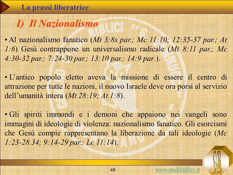 www.studibiblici.it 48 La prassi liberatrice I) Il Nazionalismo Al nazionalismo fanatico (Mt 3:8s par.; Mc 11:10; 12:35-37 par.; At 1:6) Gesù contrapp