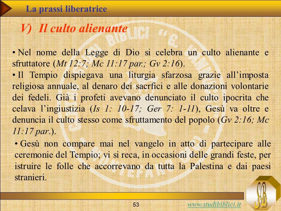 www.studibiblici.it 53 V) Il culto alienante Nel nome della Legge di Dio si celebra un culto alienante e sfruttatore (Mt 12:7; Mc 11:17 par.; Gv 2:16)