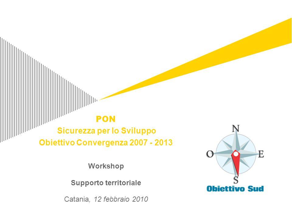 Workshop Supporto territoriale Catania, 12 febbraio 2010 PON Sicurezza per lo Sviluppo Obiettivo Convergenza 2007 - 2013