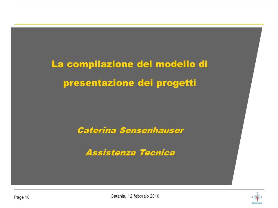 Catania, 12 febbraio 2010 Page 10 La compilazione del modello di presentazione dei progetti Caterina Sensenhauser Assistenza Tecnica
