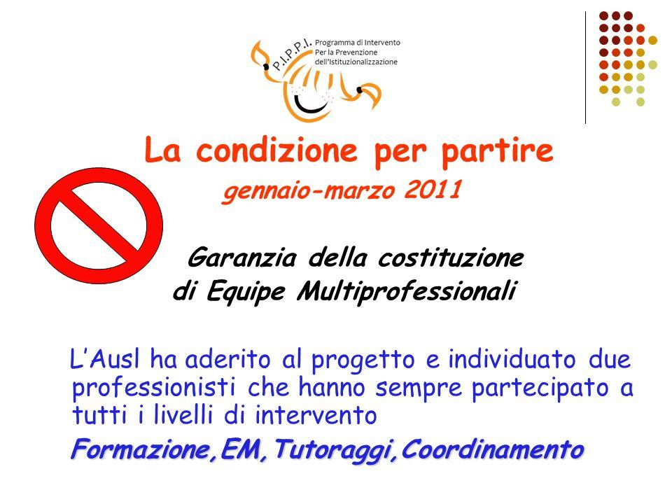 La condizione per partire gennaio-marzo 2011 Garanzia della costituzione di Equipe Multiprofessionali LAusl ha aderito al progetto e individuato due p
