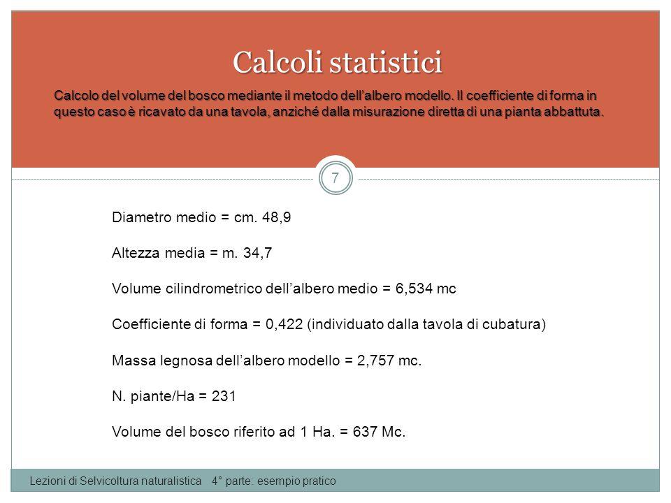 Calcoli statistici Lezioni di Selvicoltura naturalistica 4° parte: esempio pratico 8 Calcolo della massa legnosa presente nel bosco, mediante utilizzo delle tavole di cubatura.
