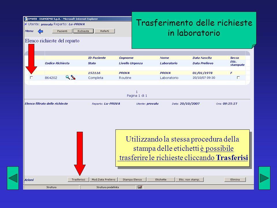 Trasferimento delle richieste in laboratorio Utilizzando la stessa procedura della stampa delle etichetti è possibile trasferire le richieste cliccando Trasferisi Utilizzando la stessa procedura della stampa delle etichetti è possibile trasferire le richieste cliccando Trasferisi