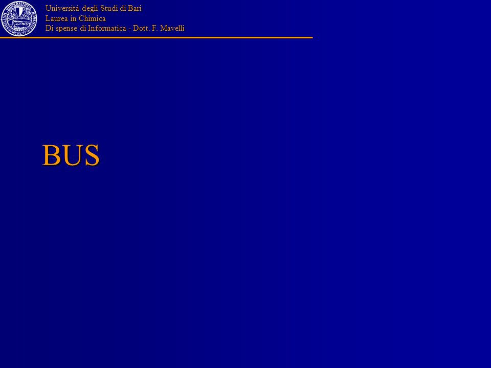 Università degli Studi di Bari Laurea in Chimica Di spense di Informatica - Dott. F. Mavelli BUS