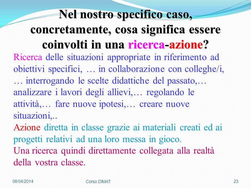 06/04/2014 Corso DIMAT 23 Nel nostro specifico caso, concretamente, cosa significa essere coinvolti in una ricerca-azione? Ricerca delle situazioni ap