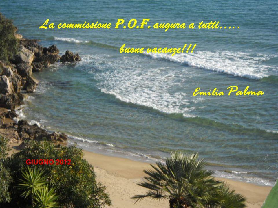 La commissione P.O.F. augura a tutti….. buone vacanze!!! GIUGNO 2012 Emilia Palma