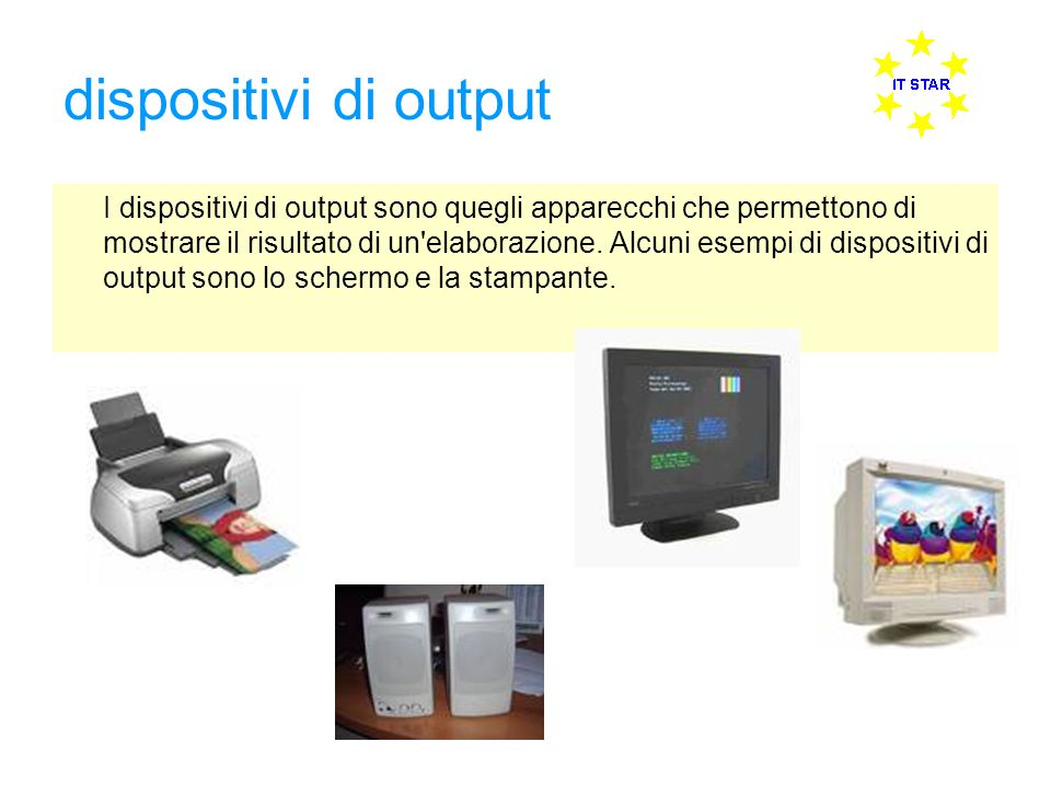 dispositivi di output I dispositivi di output sono quegli apparecchi che permettono di mostrare il risultato di un'elaborazione. Alcuni esempi di disp