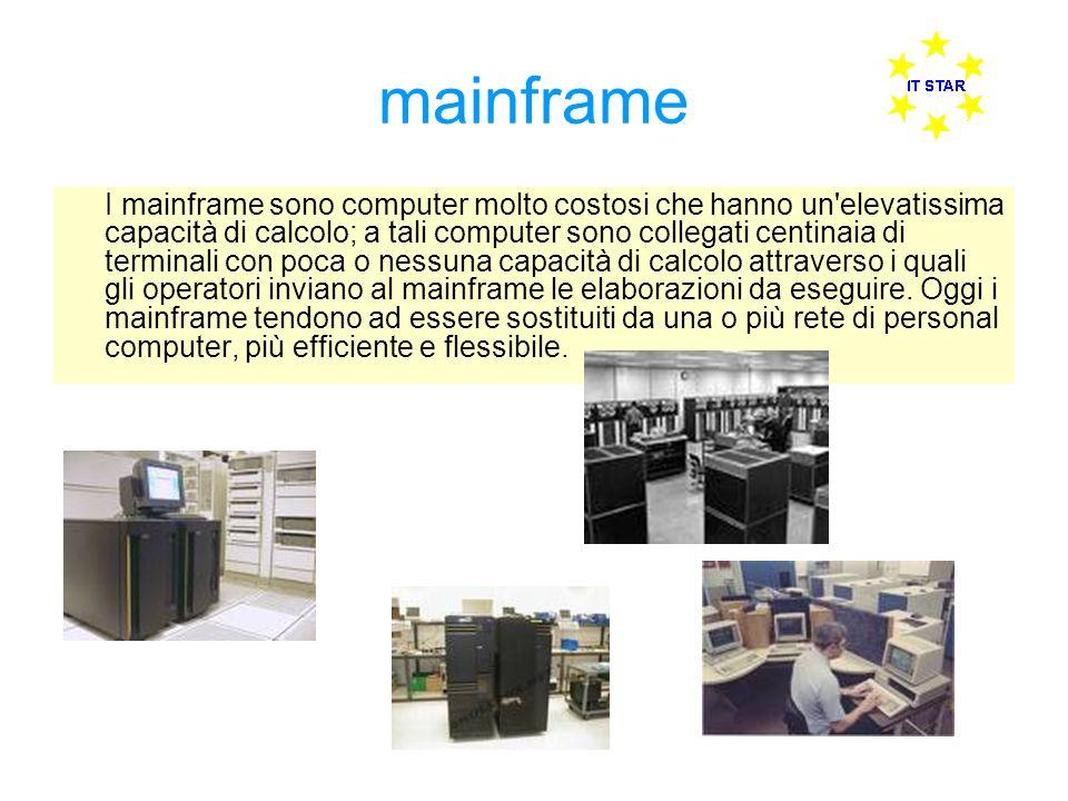 mainframe I mainframe sono computer molto costosi che hanno un elevatissima capacità di calcolo; a tali computer sono collegati centinaia di terminali con poca o nessuna capacità di calcolo attraverso i quali gli operatori inviano al mainframe le elaborazioni da eseguire.