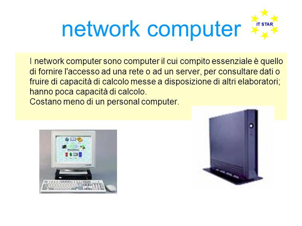 network computer I network computer sono computer il cui compito essenziale è quello di fornire l accesso ad una rete o ad un server, per consultare dati o fruire di capacità di calcolo messe a disposizione di altri elaboratori; hanno poca capacità di calcolo.