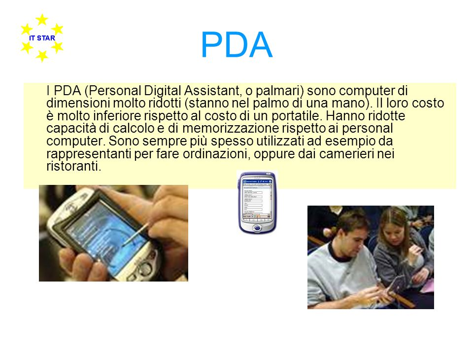 PDA I PDA (Personal Digital Assistant, o palmari) sono computer di dimensioni molto ridotti (stanno nel palmo di una mano). Il loro costo è molto infe