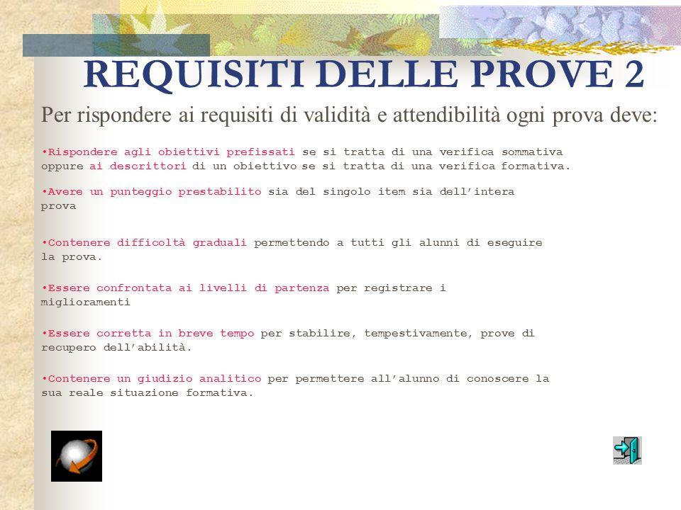 REQUISITI DELLE PROVE 1 Ogni tipo di prova deve rispondere ai seguenti requisiti: VALIDITÀ: in quanto deve essere rispondente allobiettivo da persegui