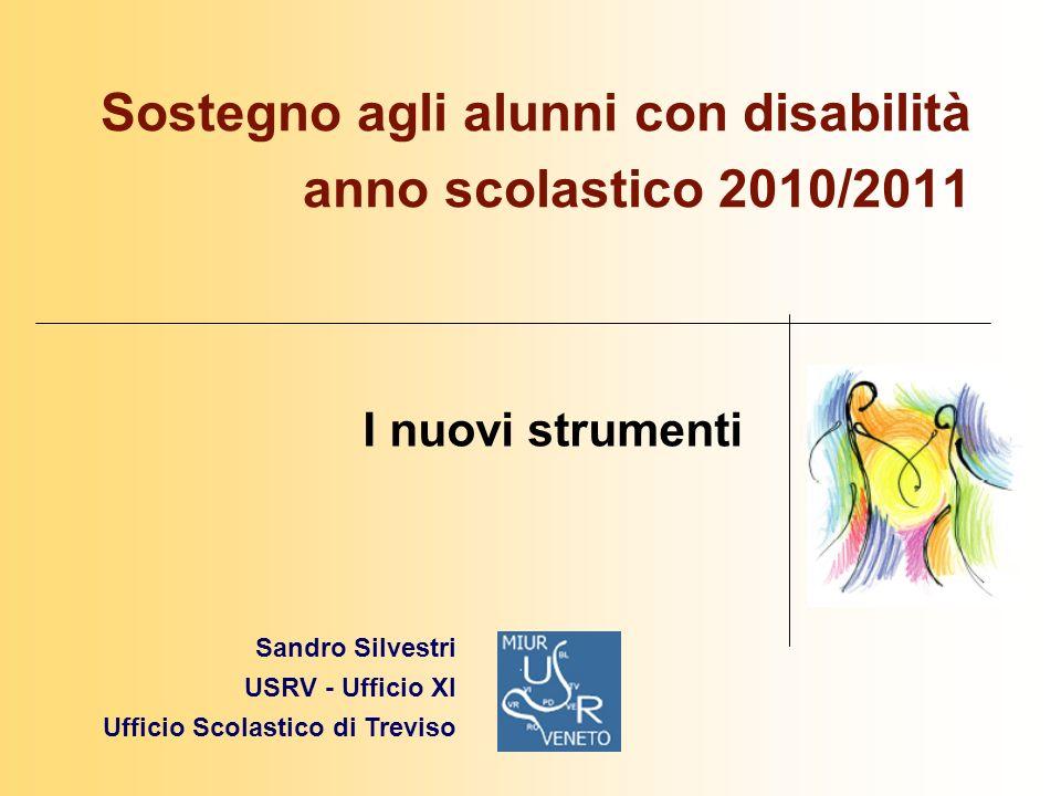 I nuovi strumenti Sostegno agli alunni con disabilità anno scolastico 2010/2011 Sandro Silvestri USRV - Ufficio XI Ufficio Scolastico di Treviso