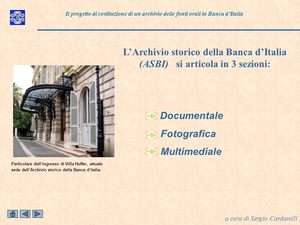 Documentale Fotografica Multimediale LArchivio storico della Banca dItalia (ASBI) si articola in 3 sezioni: a cura di Sergio Cardarelli Particolare dellingresso di Villa Hüffer, attuale sede dellArchivio storico della Banca ditalia.