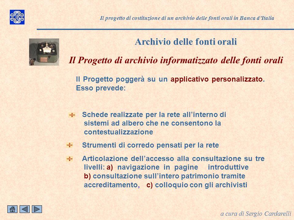 Il progetto di costituzione di un archivio delle fonti orali in Banca dItalia Archivio delle fonti orali a cura di Sergio Cardarelli Il Progetto poggerà su un applicativo personalizzato.