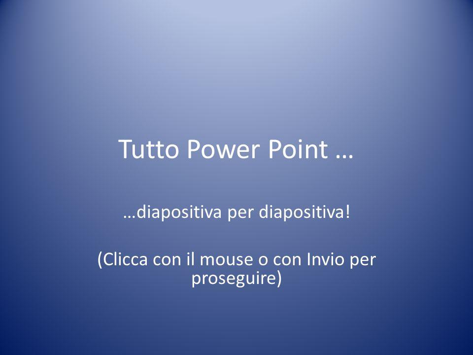 Tutto Power Point … …diapositiva per diapositiva! (Clicca con il mouse o con Invio per proseguire)