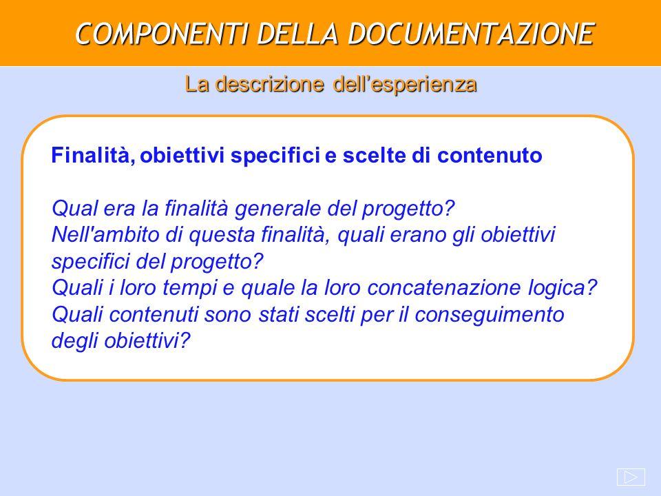 COMPONENTI DELLA DOCUMENTAZIONE La descrizione dellesperienza Finalità, obiettivi specifici e scelte di contenuto Qual era la finalità generale del pr