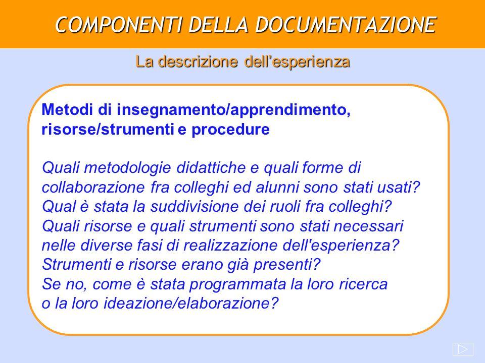 COMPONENTI DELLA DOCUMENTAZIONE La descrizione dellesperienza Metodi di insegnamento/apprendimento, risorse/strumenti e procedure Quali metodologie di