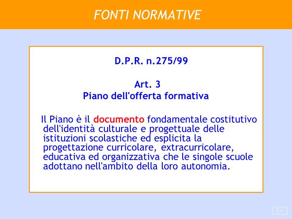 FONTI NORMATIVE D.P.R. n.275/99 Art. 3 Piano dell'offerta formativa Il Piano è il documento fondamentale costitutivo dell'identità culturale e progett