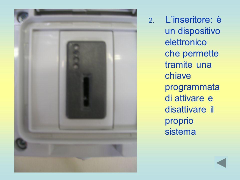 2. Linseritore: è un dispositivo elettronico che permette tramite una chiave programmata di attivare e disattivare il proprio sistema