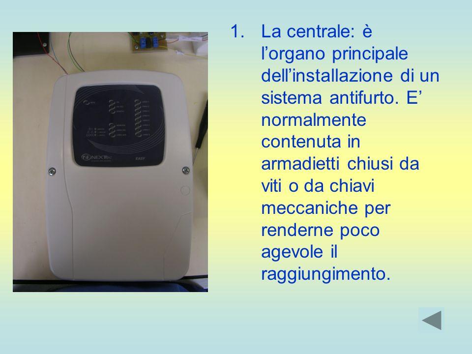 1.La centrale: è lorgano principale dellinstallazione di un sistema antifurto. E normalmente contenuta in armadietti chiusi da viti o da chiavi meccan