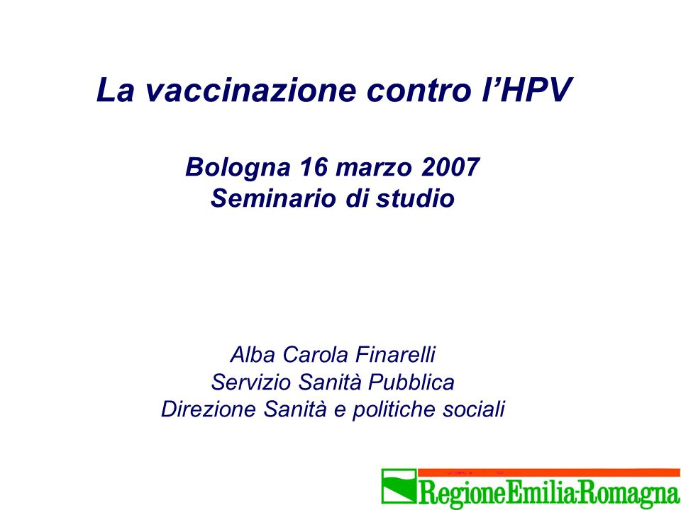 La vaccinazione contro lHPV Bologna 16 marzo 2007 Seminario di studio Alba Carola Finarelli Servizio Sanità Pubblica Direzione Sanità e politiche soci