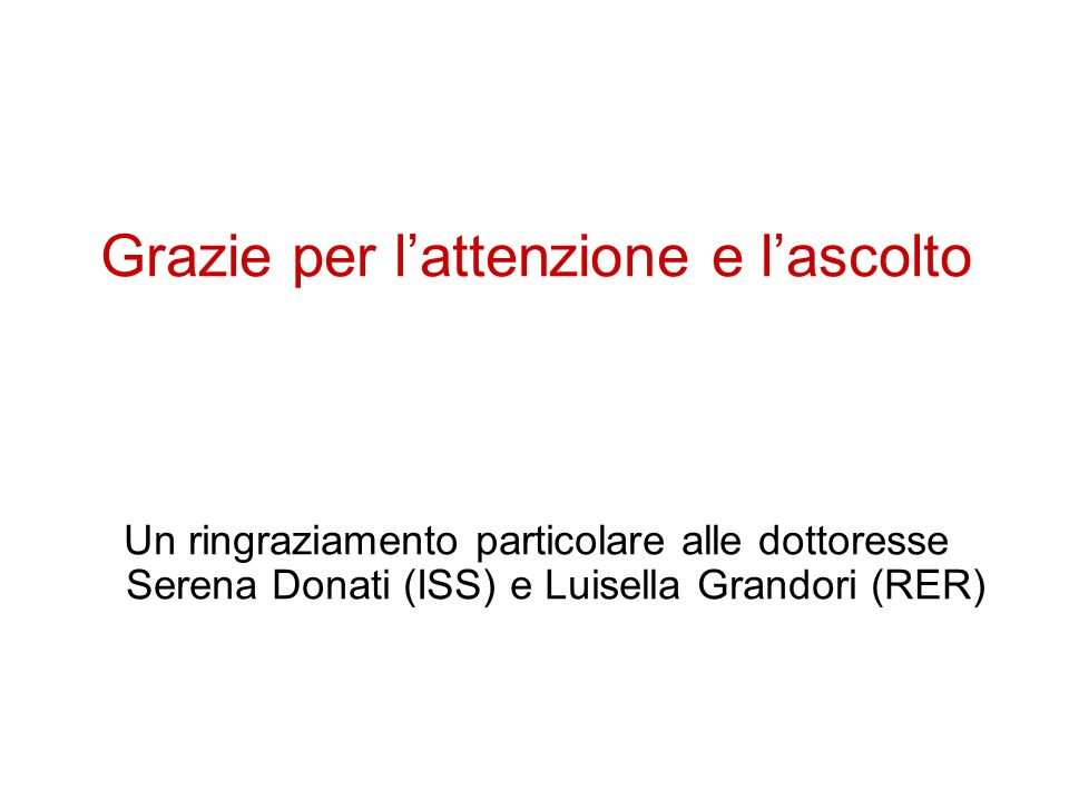 Grazie per lattenzione e lascolto Un ringraziamento particolare alle dottoresse Serena Donati (ISS) e Luisella Grandori (RER)