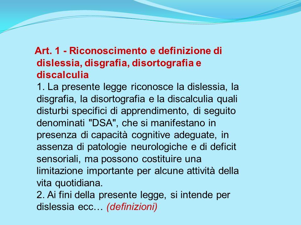 Art. 1 - Riconoscimento e definizione di dislessia, disgrafia, disortografia e discalculia 1. La presente legge riconosce la dislessia, la disgrafia,