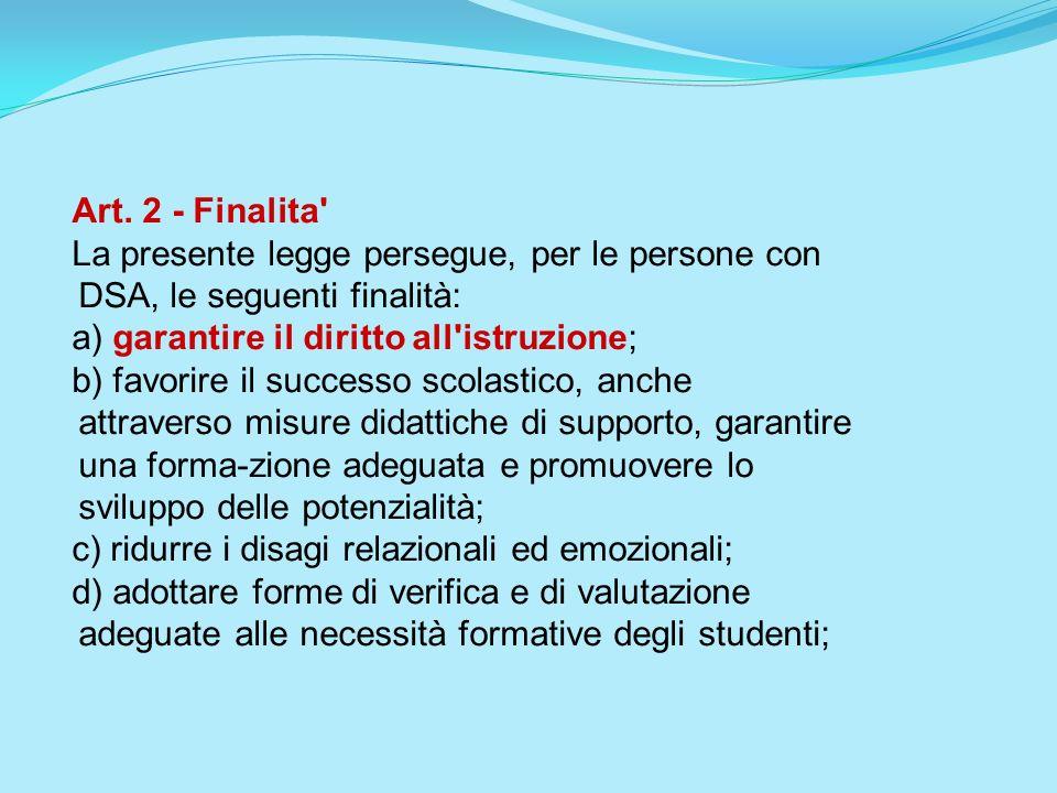 Art. 2 - Finalita' La presente legge persegue, per le persone con DSA, le seguenti finalità: a) garantire il diritto all'istruzione; b) favorire il su