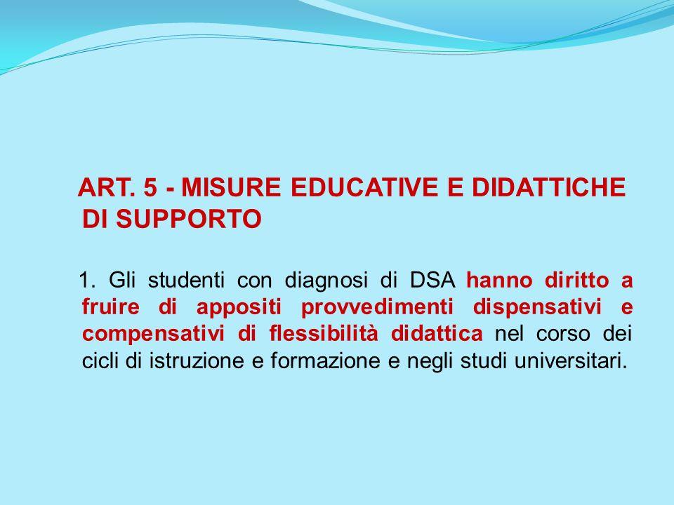 ART. 5 - MISURE EDUCATIVE E DIDATTICHE DI SUPPORTO 1. Gli studenti con diagnosi di DSA hanno diritto a fruire di appositi provvedimenti dispensativi e