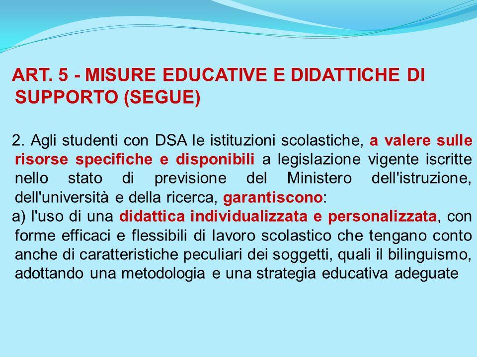 ART. 5 - MISURE EDUCATIVE E DIDATTICHE DI SUPPORTO (SEGUE) 2. Agli studenti con DSA le istituzioni scolastiche, a valere sulle risorse specifiche e di