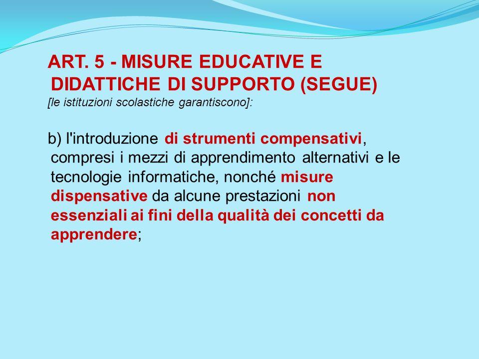 ART. 5 - MISURE EDUCATIVE E DIDATTICHE DI SUPPORTO (SEGUE) [le istituzioni scolastiche garantiscono]: b) l'introduzione di strumenti compensativi, com