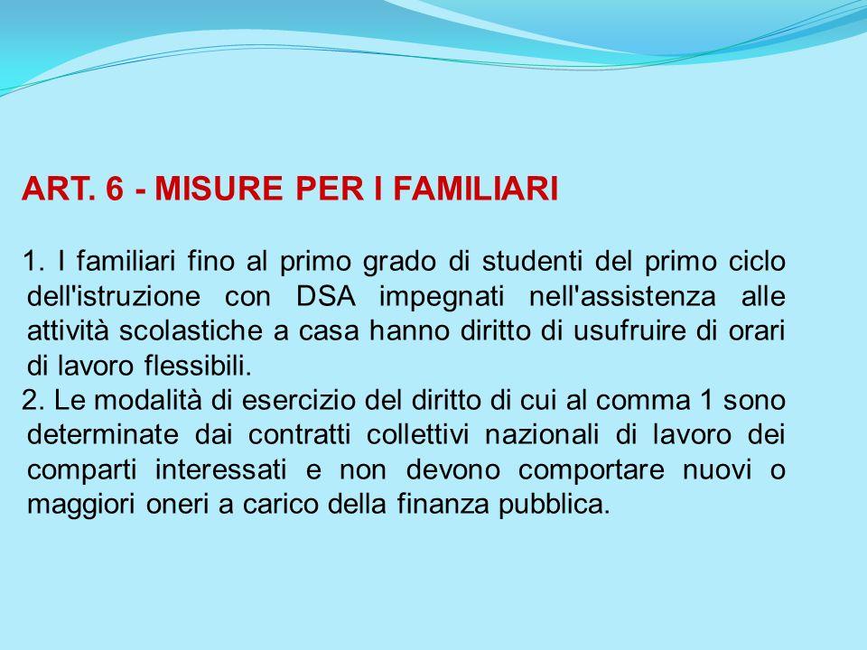 ART. 6 - MISURE PER I FAMILIARI 1. I familiari fino al primo grado di studenti del primo ciclo dell'istruzione con DSA impegnati nell'assistenza alle