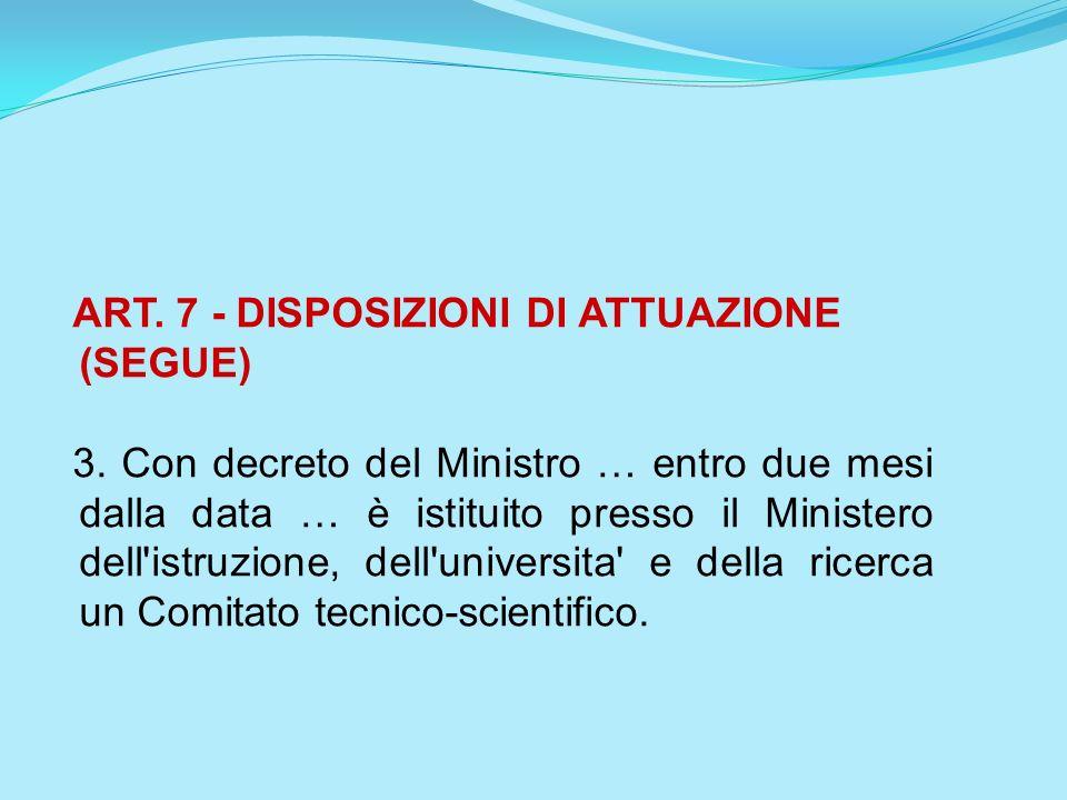 ART. 7 - DISPOSIZIONI DI ATTUAZIONE (SEGUE) 3. Con decreto del Ministro … entro due mesi dalla data … è istituito presso il Ministero dell'istruzione,