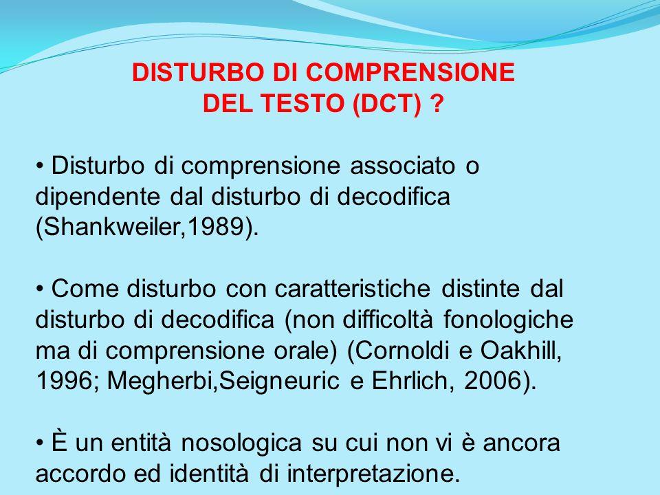 DISTURBO DI COMPRENSIONE DEL TESTO (DCT) ? Disturbo di comprensione associato o dipendente dal disturbo di decodifica (Shankweiler,1989). Come disturb