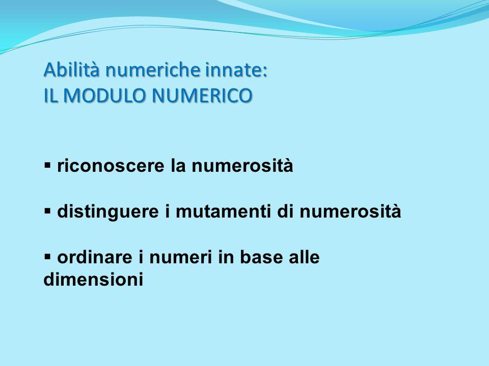 Abilità numeriche innate: IL MODULO NUMERICO riconoscere la numerosità distinguere i mutamenti di numerosità ordinare i numeri in base alle dimensioni