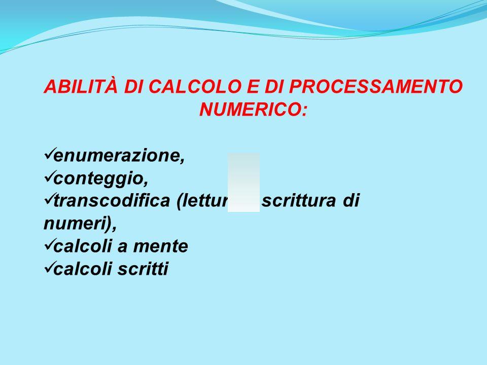 ABILITÀ DI CALCOLO E DI PROCESSAMENTO NUMERICO: enumerazione, conteggio, transcodifica (lettura e scrittura di numeri), calcoli a mente calcoli scritt