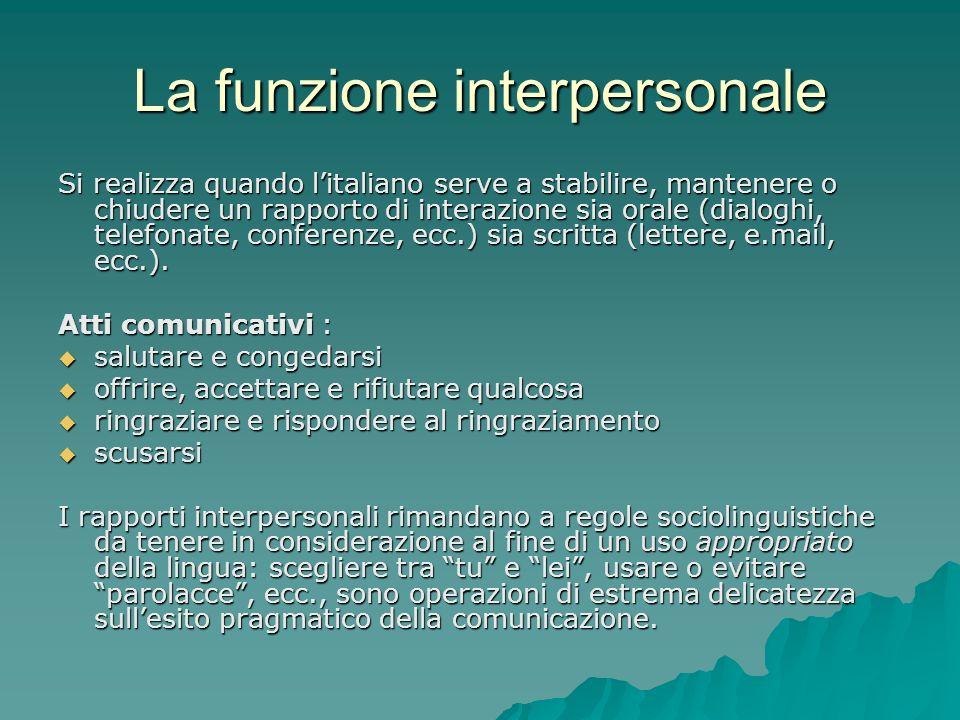 La funzione interpersonale Si realizza quando litaliano serve a stabilire, mantenere o chiudere un rapporto di interazione sia orale (dialoghi, telefo