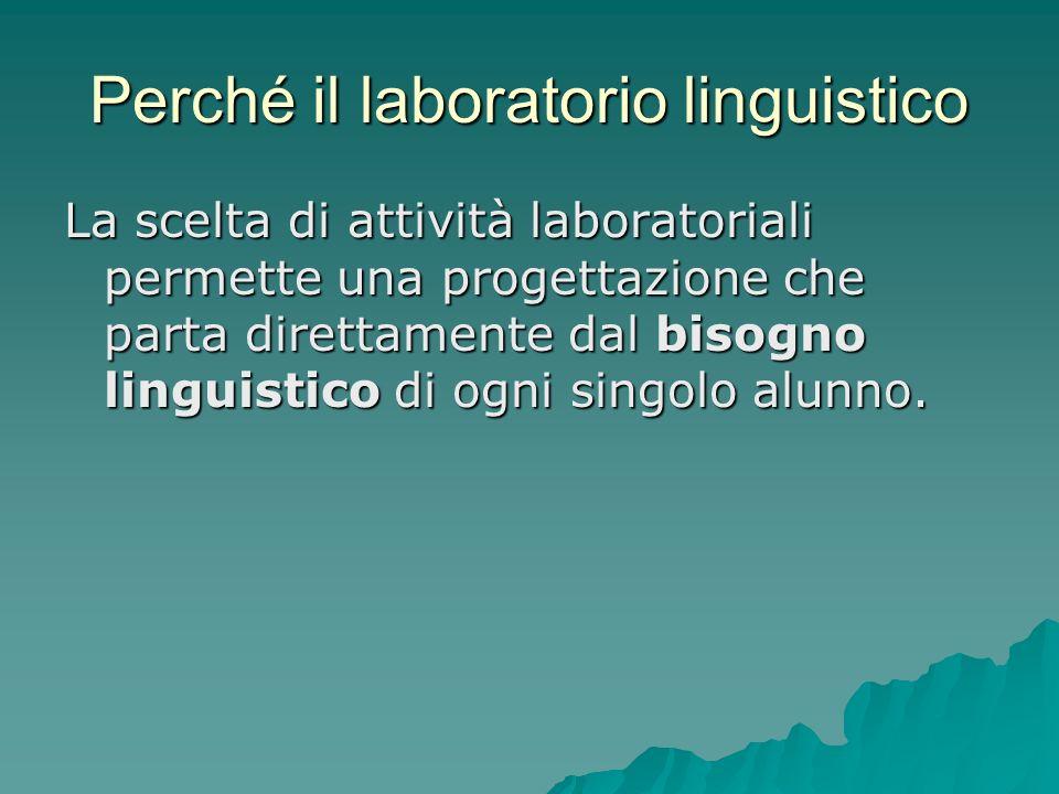 Perché il laboratorio linguistico La scelta di attività laboratoriali permette una progettazione che parta direttamente dal bisogno linguistico di ogn