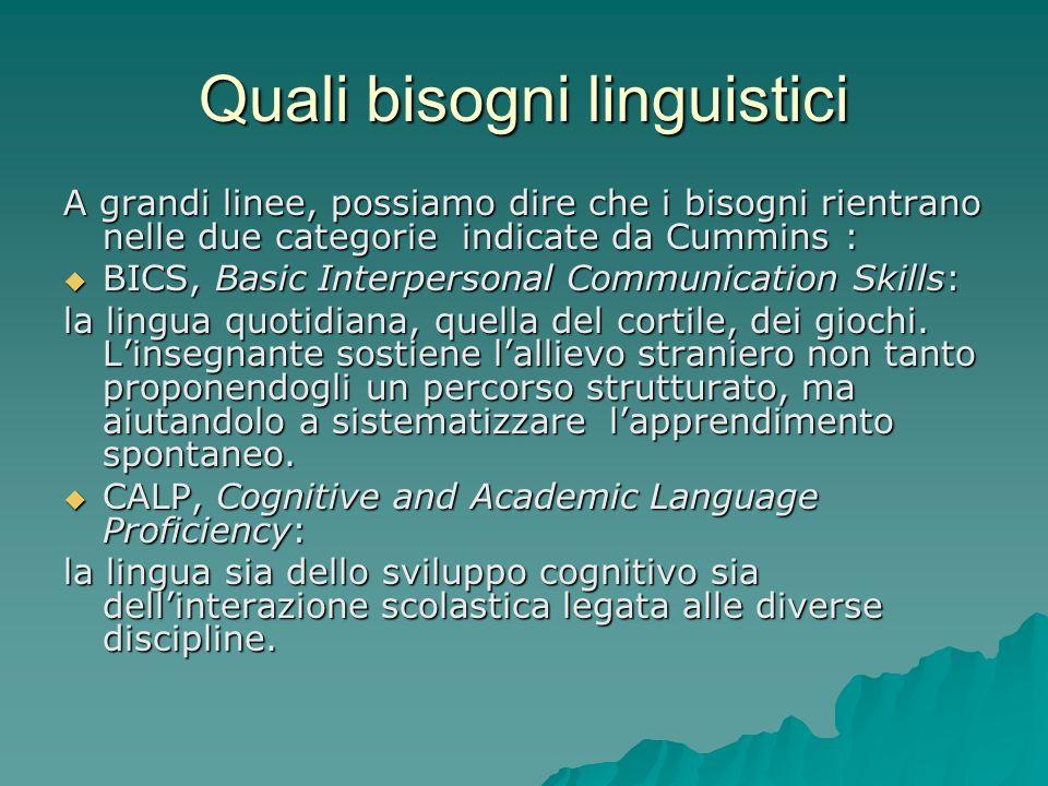 Quali bisogni linguistici A grandi linee, possiamo dire che i bisogni rientrano nelle due categorie indicate da Cummins : BICS, Basic Interpersonal Co