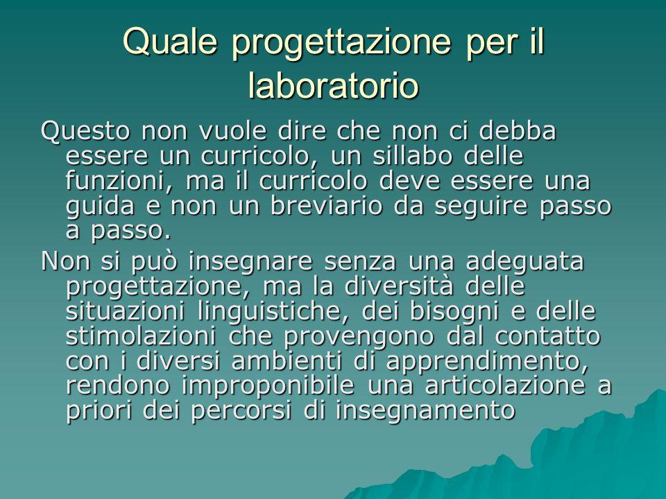 Quale progettazione per il laboratorio Questo non vuole dire che non ci debba essere un curricolo, un sillabo delle funzioni, ma il curricolo deve ess