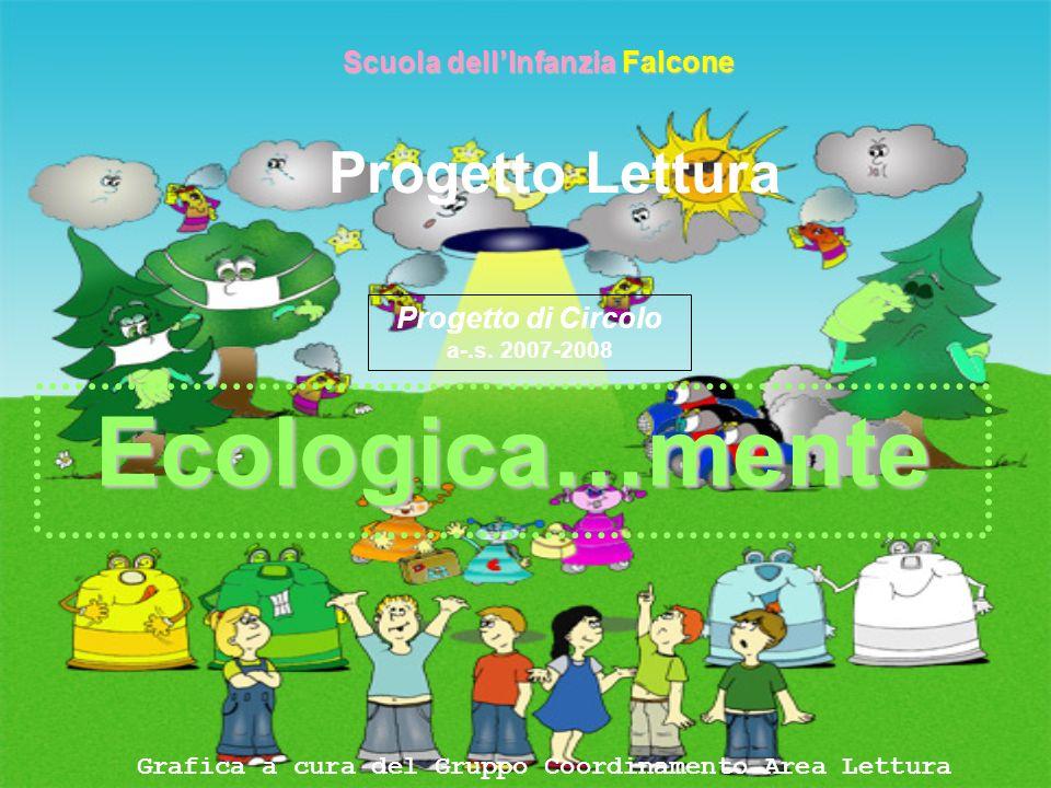 Progetto Lettura Ecologica…mente Scuola dellInfanzia Falcone Grafica a cura del Gruppo Coordinamento Area Lettura Progetto di Circolo a-.s. 2007-2008