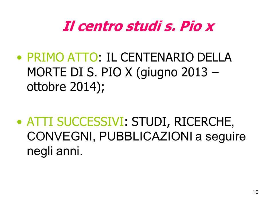 10 Il centro studi s. Pio x PRIMO ATTO: IL CENTENARIO DELLA MORTE DI S. PIO X (giugno 2013 – ottobre 2014); ATTI SUCCESSIVI: STUDI, RICERCHE, CONVEGNI