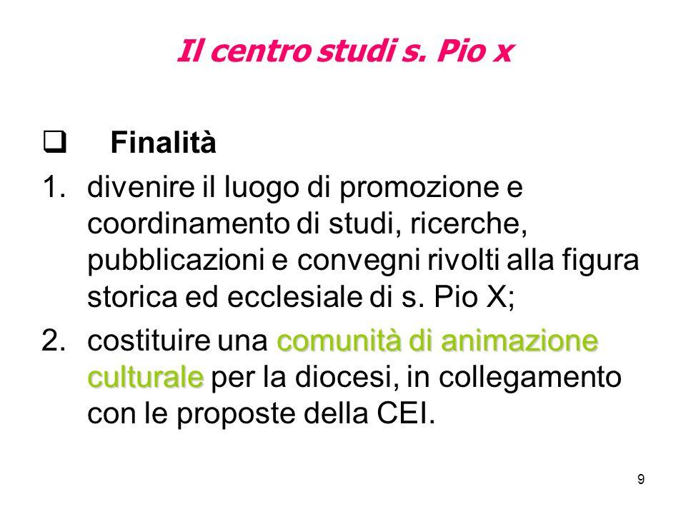 9 Il centro studi s. Pio x Finalità 1.divenire il luogo di promozione e coordinamento di studi, ricerche, pubblicazioni e convegni rivolti alla figura