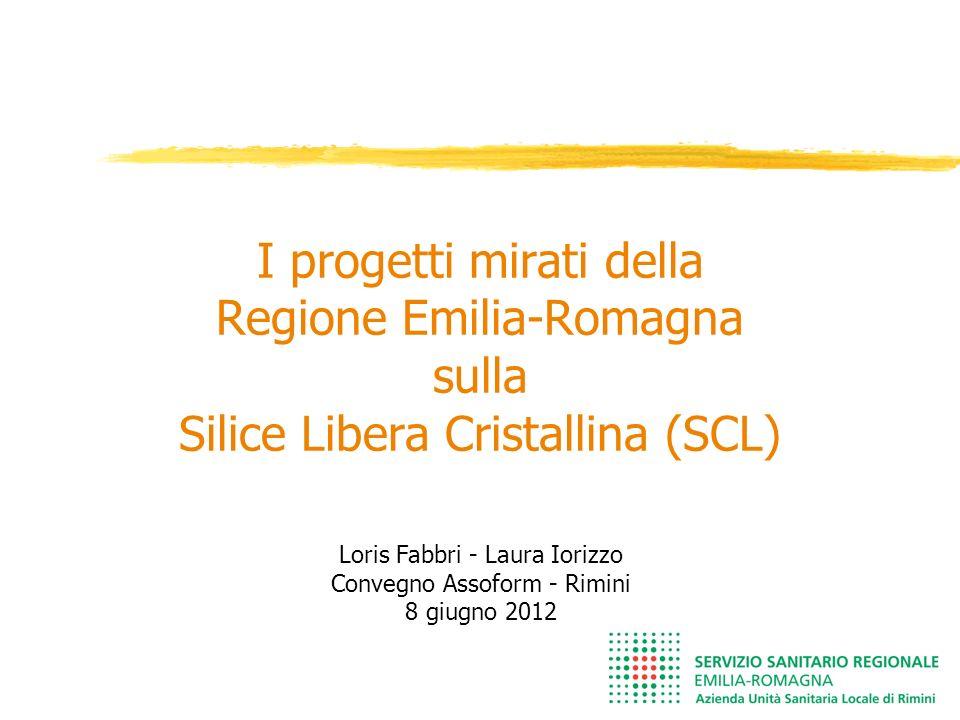 I progetti mirati della Regione Emilia-Romagna sulla Silice Libera Cristallina (SCL) Loris Fabbri - Laura Iorizzo Convegno Assoform - Rimini 8 giugno 2012