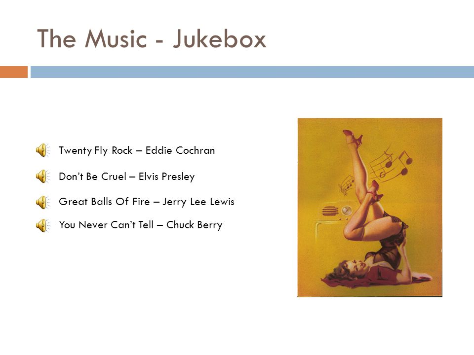 The Music - Jukebox Great Balls Of Fire – Jerry Lee Lewis Dont Be Cruel – Elvis Presley You Never Cant Tell – Chuck Berry Twenty Fly Rock – Eddie Cochran