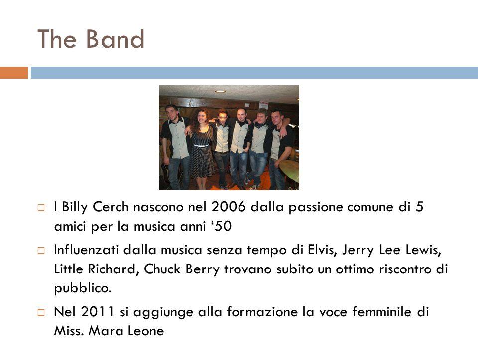 The Band I Billy Cerch nascono nel 2006 dalla passione comune di 5 amici per la musica anni 50 Influenzati dalla musica senza tempo di Elvis, Jerry Le