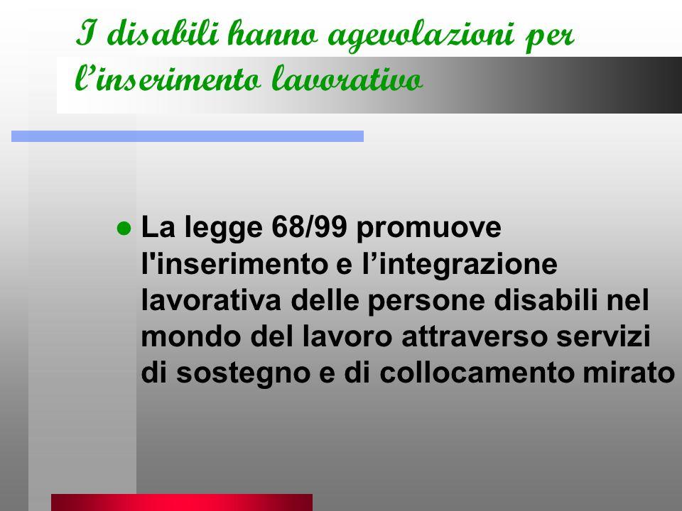 I disabili hanno agevolazioni per linserimento lavorativo La legge 68/99 promuove l inserimento e lintegrazione lavorativa delle persone disabili nel mondo del lavoro attraverso servizi di sostegno e di collocamento mirato